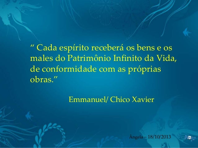 """"""" Cada espírito receberá os bens e os males do Patrimônio Infinito da Vida, de conformidade com as próprias obras."""" Emmanu..."""