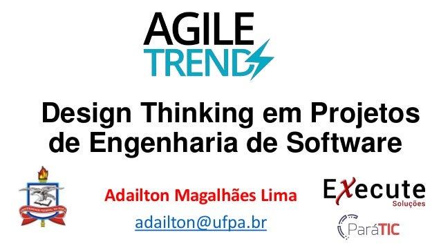 Design Thinking em Projetos de Engenharia de Software Adailton Magalhães Lima adailton@ufpa.br