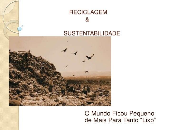 """RECICLAGEM      &SUSTENTABILIDADE     O Mundo Ficou Pequeno     de Mais Para Tanto """"Lixo"""""""