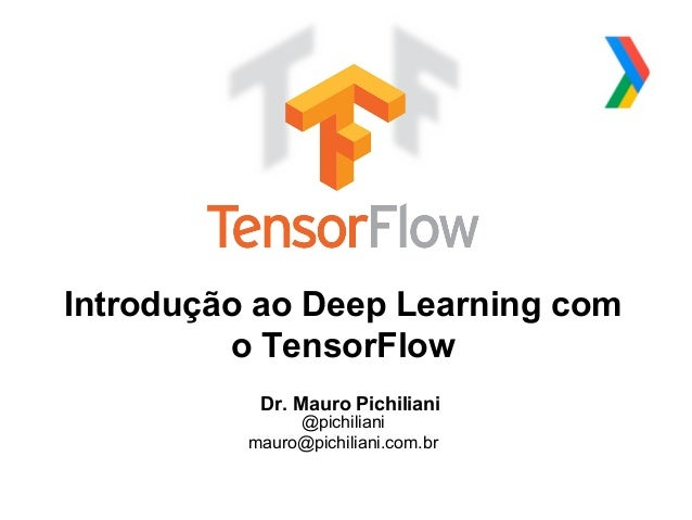 Globalcode – Open4education Introdução ao Deep Learning com o TensorFlow Dr. Mauro Pichiliani @pichiliani mauro@pichiliani...