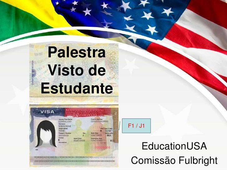 Palestra <br />Visto de Estudante<br />F1 / J1<br />EducationUSA<br />Comissão Fulbright<br />