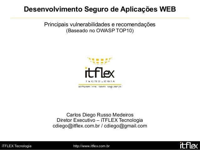 iTFLEX Tecnologia http://www.itflex.com.br Desenvolvimento Seguro de Aplicações WEB Principais vulnerabilidades e recomend...