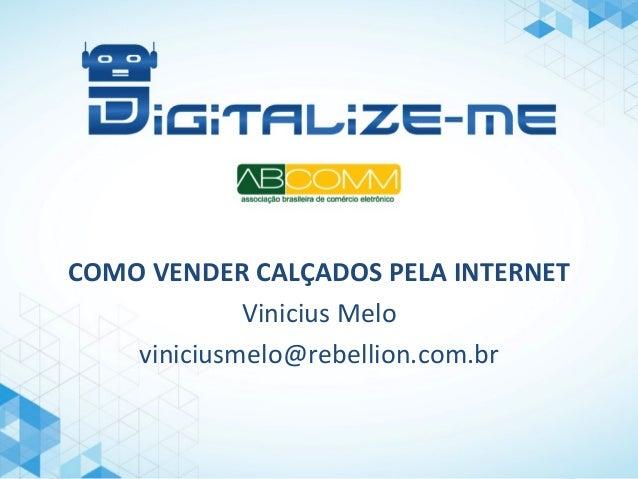 COMO  VENDER  CALÇADOS  PELA  INTERNET   Vinicius  Melo   viniciusmelo@rebellion.com.br