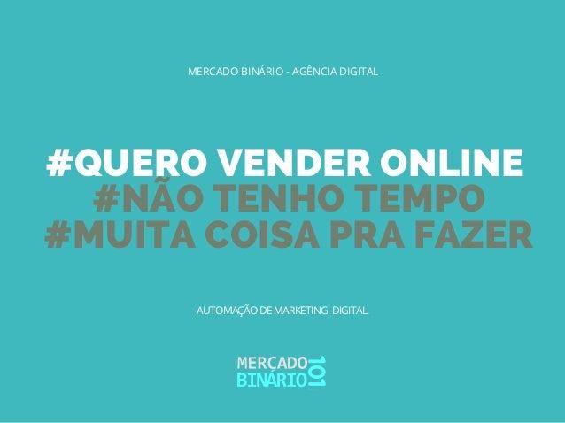 #QUERO VENDER ONLINE #NÃO TENHO TEMPO #MUITA COISA PRA FAZER MERCADO BINÁRIO - AGÊNCIA DIGITAL AUTOMAÇÃO DE MARKETING DIGI...