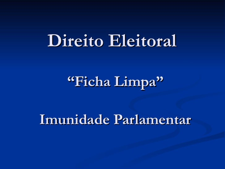 """Direito Eleitoral  """" Ficha Limpa"""" Imunidade Parlamentar"""