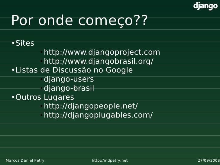 Por onde começo??   •Sites             http://www.djangoproject.com                 ●            ● http://www.djangobrasil...