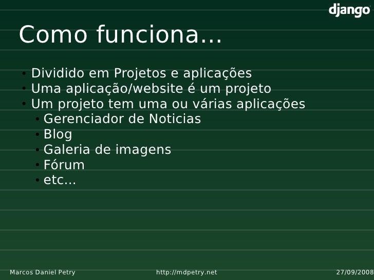 Como funciona...    ●   Dividido em Projetos e aplicações    ●   Uma aplicação/website é um projeto    ●   Um projeto tem ...