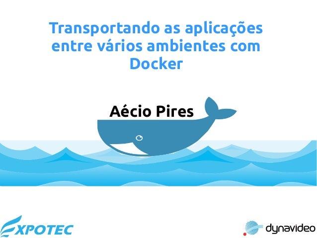 Transportando as aplicações entre vários ambientes com Docker Aécio Pires