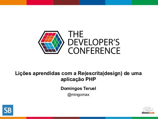 Globalcode  –  Open4education Lições aprendidas com a Re(escrita|design) de uma aplicação PHP Domingos Teruel @mingomax