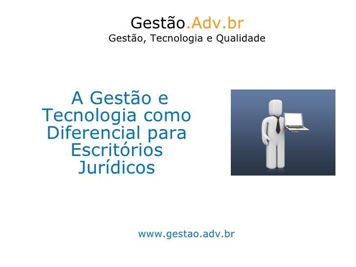 A Gestão e Tecnologia como Diferencial para Escritórios Jurídicos Gestão .Adv.br Gestão, Tecnologia e Qualidade www.gestao...