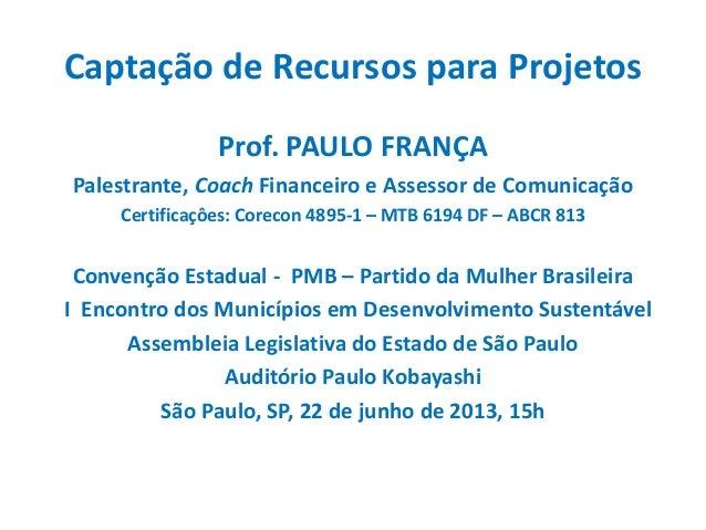 Captação de Recursos para ProjetosProf. PAULO FRANÇAPalestrante, Coach Financeiro e Assessor de ComunicaçãoCertificaçôes: ...