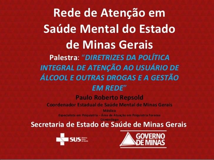 """Rede de Atenção em Saúde Mental do Estado de Minas Gerais Palestra :  """" DIRETRIZES DA POLÍTICA INTEGRAL DE ATENÇÃO AO USUÁ..."""