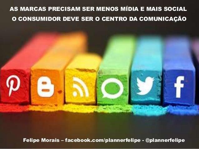 AS MARCAS PRECISAM SER MENOS MÍDIA E MAIS SOCIAL O CONSUMIDOR DEVE SER O CENTRO DA COMUNICAÇÃO Felipe Morais – facebook.co...