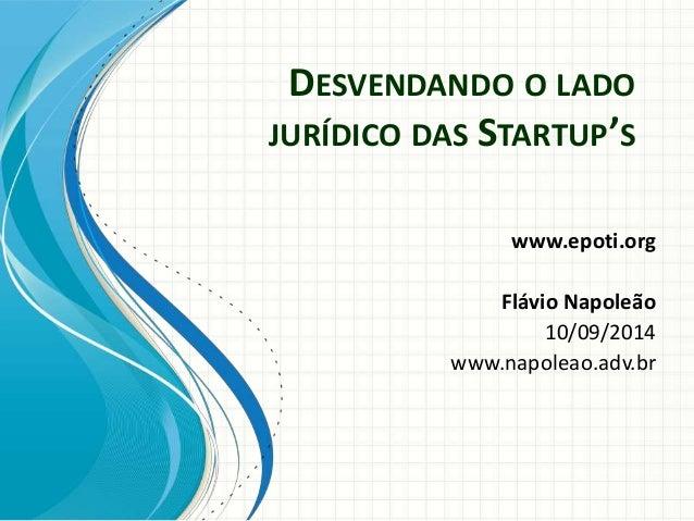 DESVENDANDO O LADO  JURÍDICO DAS STARTUP'S  www.epoti.org  Flávio Napoleão  10/09/2014  www.napoleao.adv.br
