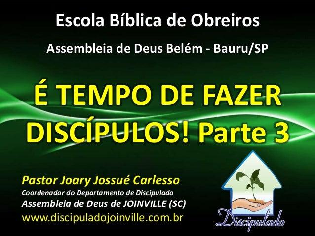 Escola Bíblica de Obreiros Assembleia de Deus Belém - Bauru/SP É TEMPO DE FAZER DISCÍPULOS! Parte 3 Pastor Joary Jossué Ca...