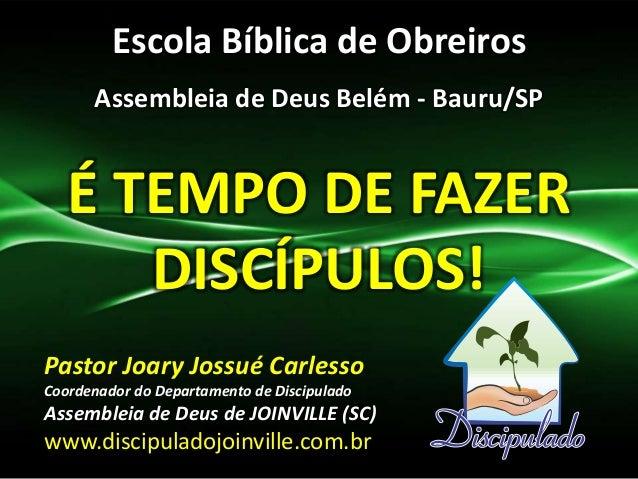 Escola Bíblica de Obreiros Assembleia de Deus Belém - Bauru/SP É TEMPO DE FAZER DISCÍPULOS! Pastor Joary Jossué Carlesso C...