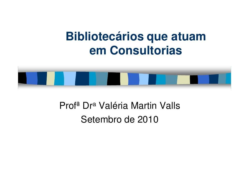 Bibliotecários que atuam      em Consultorias    Profª Dra Valéria Martin Valls      Setembro de 2010