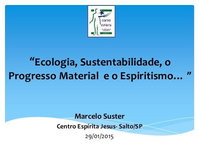 """""""Ecologia, Sustentabilidade, o Progresso Material e o Espiritismo… """" Marcelo Suster Centro Espírita Jesus- Salto/SP 29/01/..."""
