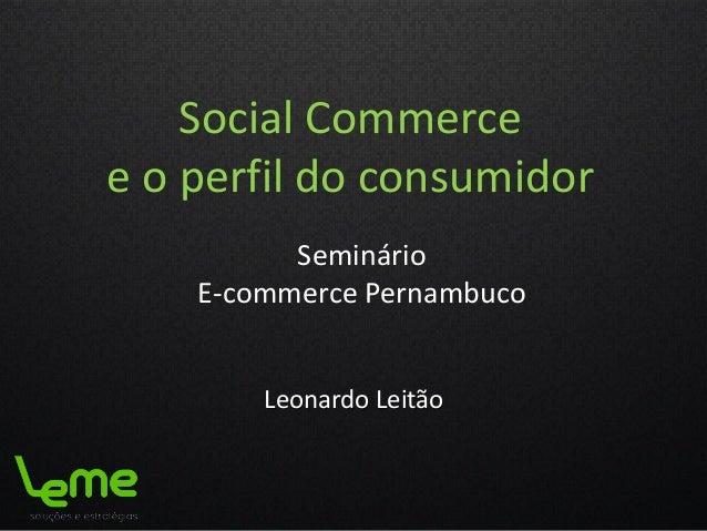 Social Commerce e o perfil do consumidor Seminário E-commerce Pernambuco Leonardo Leitão