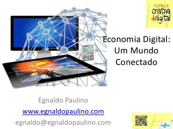 Economia Digital:                          Um Mundo                          Conectado      Egnaldo Paulino  www.egnaldopa...