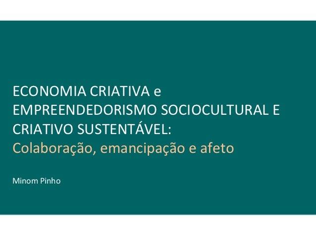 ECONOMIA CRIATIVA eEMPREENDEDORISMO SOCIOCULTURAL ECRIATIVO SUSTENTÁVEL:Colaboração, emancipação e afetoMinom Pinho