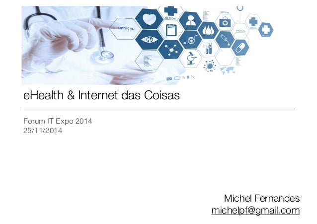 eHealth & Internet das Coisas  Forum IT Expo 2014  25/11/2014  Michel Fernandes  michelpf@gmail.com