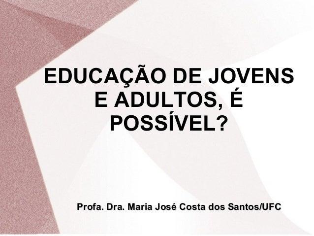 EDUCAÇÃO DE JOVENS E ADULTOS, É POSSÍVEL?  Profa. Dra. Maria José Costa dos Santos/UFC