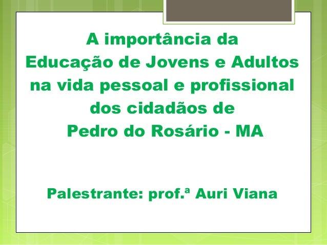 A importância da Educação de Jovens e Adultos na vida pessoal e profissional dos cidadãos de Pedro do Rosário - MA Palestr...
