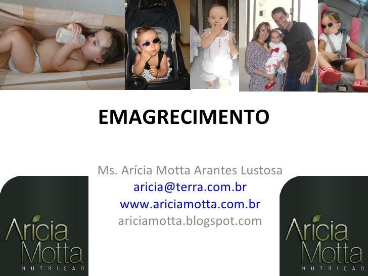 EMAGRECIMENTOMs. Arícia Motta Arantes Lustosa      aricia@terra.com.br    www.ariciamotta.com.br   ariciamotta.blogspot.com
