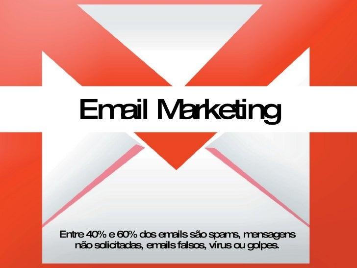 Email Marketing Entre 40% e 60% dos emails são spams, mensagens não solicitadas, emails falsos, vírus ou golpes.
