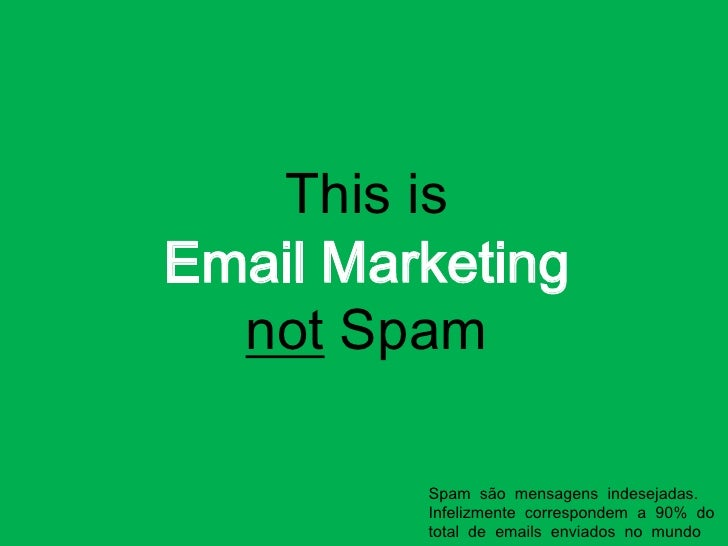 This isEmail Marketingnot Spam<br />Spam  são  mensagens  indesejadas. Infelizmente  correspondem  a  90%  do  total  de  ...