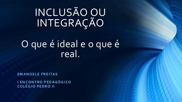 INCLUSÃO OU INTEGRAÇÃO O que é ideal e o que é real. EMANOELE FREITAS I ENCONTRO PEDAGÓGICO COLÉGIO PEDRO II