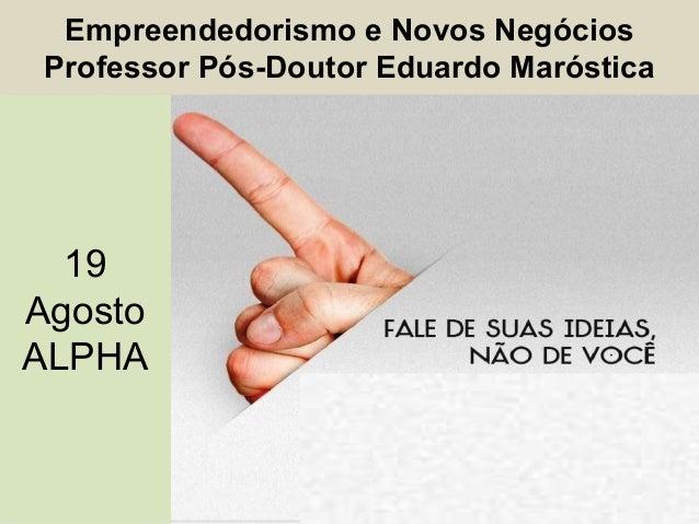 Empreendedorismo e Novos Negócios Professor Pós-Doutor Eduardo Maróstica 19 Agosto ALPHA 19 Agosto ALPHA