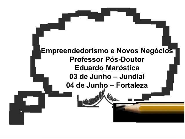 Empreendedorismo e Novos Negócios Professor Pós-Doutor Eduardo Maróstica 03 de Junho – Jundiaí 04 de Junho – Fortaleza
