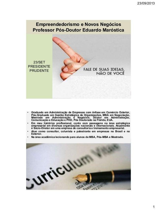23/09/2013 1 Empreendedorismo e Novos Negócios Professor Pós-Doutor Eduardo Maróstica 23/SET PRESIDENTE PRUDENTE 23/SET PR...