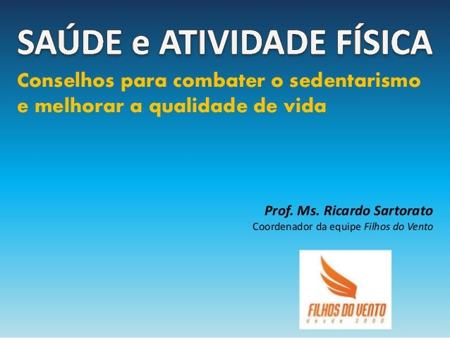 Conselhos para combater o sedentarismo e melhorar a qualidade de vida  Prof. Ms. Ricardo Sartorato Coordenador da equipe F...