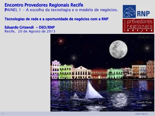 www.rnp.br1 Encontro Provedores Regionais Recife PAINEL 1 - A escolha da tecnologia e o modelo de negócios. Tecnologias de...