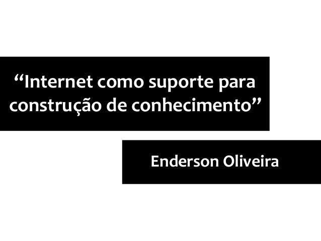 """""""Internet como suporte para construção de conhecimento"""" Enderson Oliveira"""