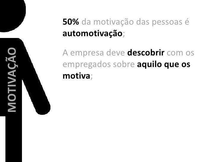 50% da motivação das pessoas é automotivação;<br />A empresa deve descobrir com os empregados sobre aquilo que os motiva;<...