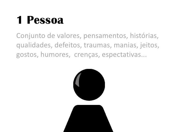 1 Pessoa<br />Conjunto de valores, pensamentos, histórias, qualidades, defeitos, traumas, manias, jeitos, gostos, humores,...