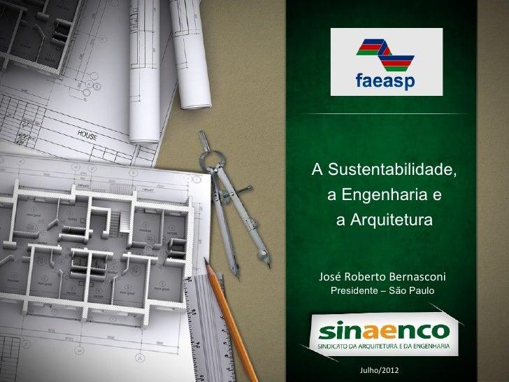 A Sustentabilidade,  a Engenharia e   a ArquiteturaJosé Roberto Bernasconi  Presidente – São Paulo        Julho/2012