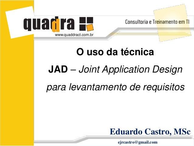 www.quaddract.com.br            O uso da técnicaJAD – Joint Application Designpara levantamento de requisitos             ...