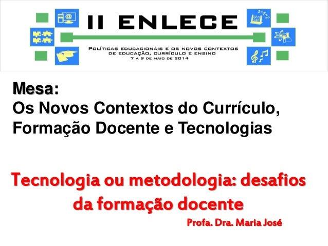 Mesa:  Os Novos Contextos do Currículo, Formação Docente e Tecnologias  Tecnologia ou metodologia: desafios da formação do...