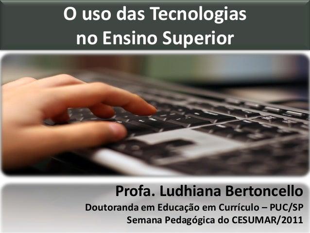O uso das Tecnologias no Ensino Superior Profa. Ludhiana Bertoncello Doutoranda em Educação em Currículo – PUC/SP Semana P...