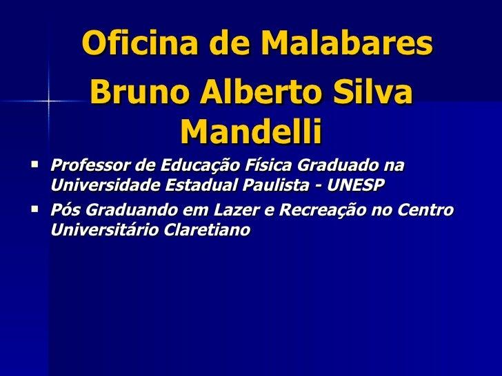 Oficina de Malabares       Bruno Alberto Silva             Mandelli   Professor de Educação Física Graduado na    Univers...