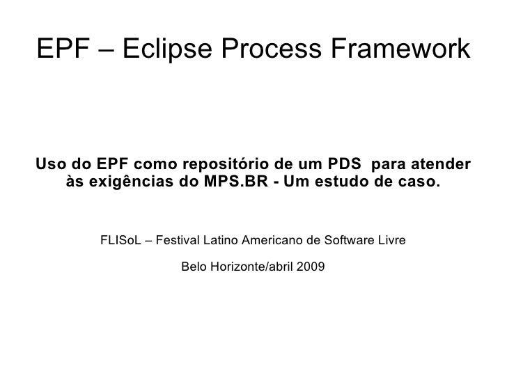 EPF – Eclipse Process Framework Uso do EPF como repositório de um PDS  para atender às exigências do MPS.BR - Um estudo de...