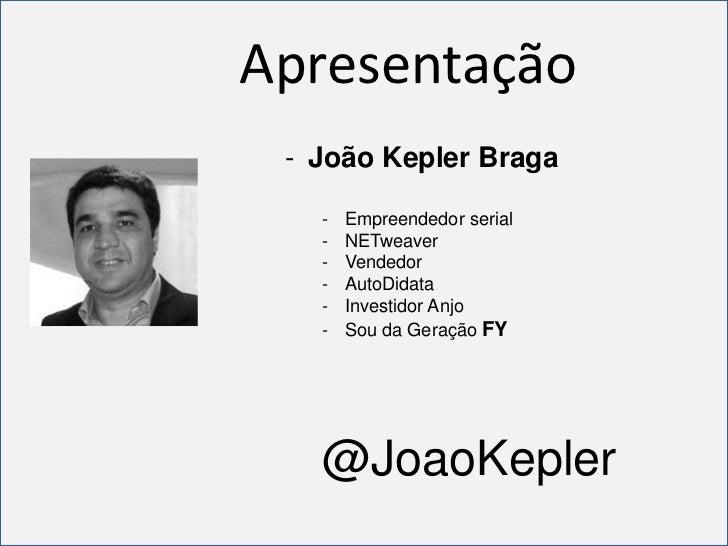 Apresentação - João Kepler Braga   -   Empreendedor serial   -   NETweaver   -   Vendedor   -   AutoDidata   -   Investido...