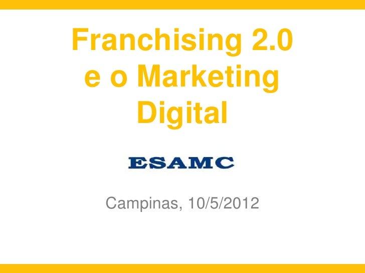 Franchising 2.0 e o Marketing     Digital  Campinas, 10/5/2012