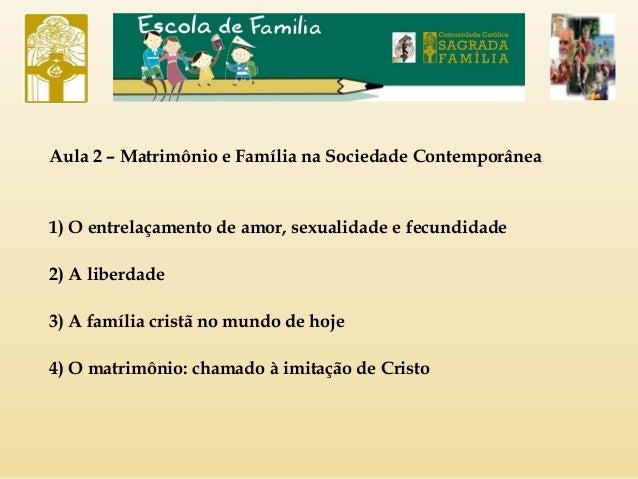 Aula 2 – Matrimônio e Família na Sociedade Contemporânea 1) O entrelaçamento de amor, sexualidade e fecundidade 2) A liber...