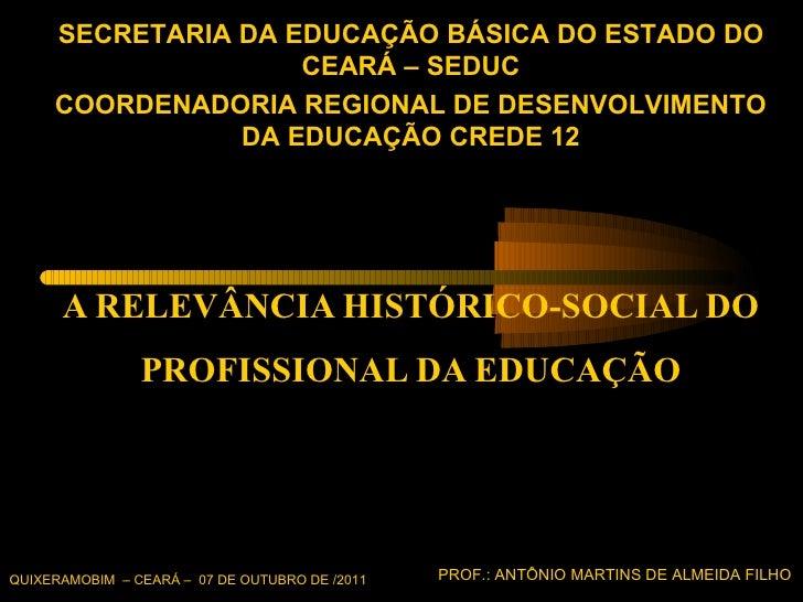 A RELEVÂNCIA HISTÓRICO-SOCIAL DO PROFISSIONAL DA EDUCAÇÃO QUIXERAMOBIM  – CEARÁ –  07 DE OUTUBRO DE /2011 PROF.: ANTÔNIO M...
